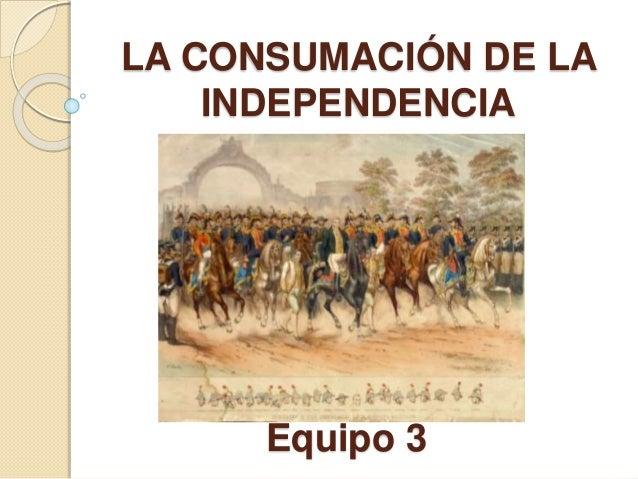 LA CONSUMACIÓN DE LA INDEPENDENCIA Equipo 3