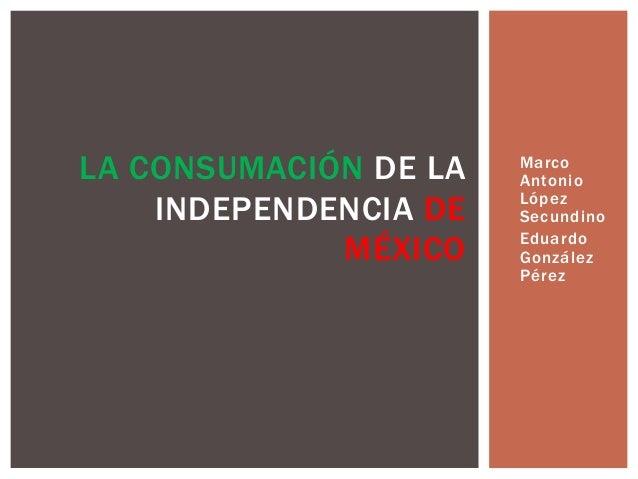 • Marco Antonio López Secundino • Eduardo González Pérez LA CONSUMACIÓN DE LA INDEPENDENCIA DE MÉXICO