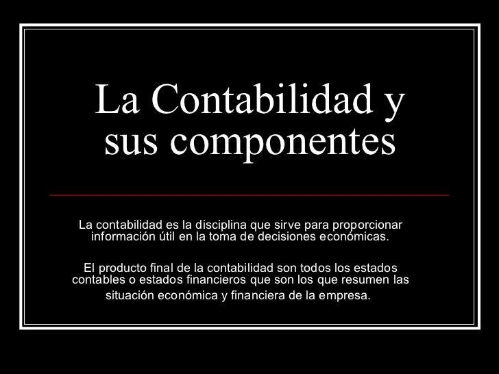 La Contabilidad y sus componentes La contabilidad es la disciplina que sirve para proporcionar información útil en la toma...