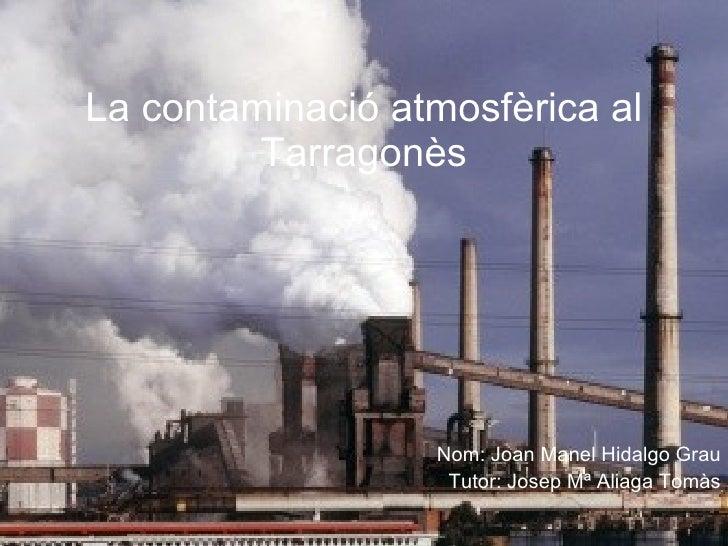 La contaminació atmosfèrica al Tarragonès Nom: Joan Manel Hidalgo Grau Tutor: Josep Mª Aliaga Tomàs