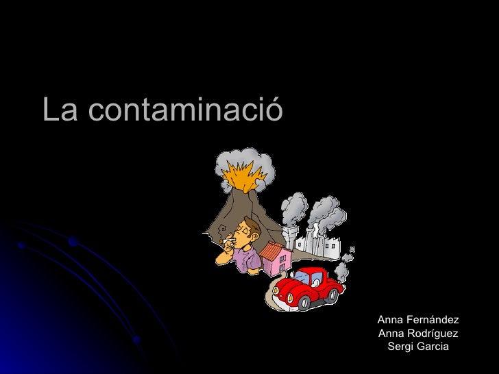 La contaminació Anna Fernández Anna Rodríguez Sergi Garcia