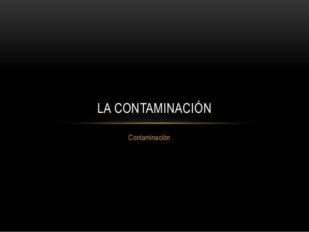 LA CONTAMINACIÓN    Contaminación