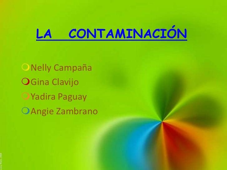 LA     CONTAMINACIÓNNelly CampañaGina ClavijoYadira PaguayAngie Zambrano