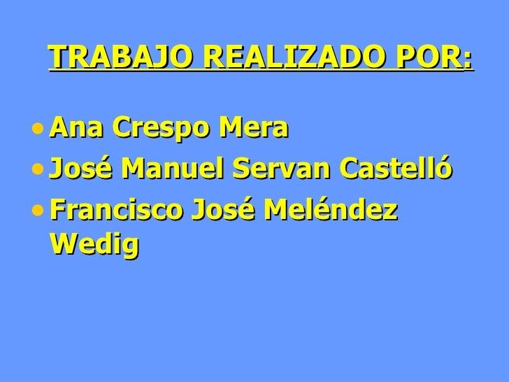 TRABAJO REALIZADO POR : <ul><li>Ana Crespo Mera </li></ul><ul><li>José Manuel Servan Castelló </li></ul><ul><li>Francisco ...