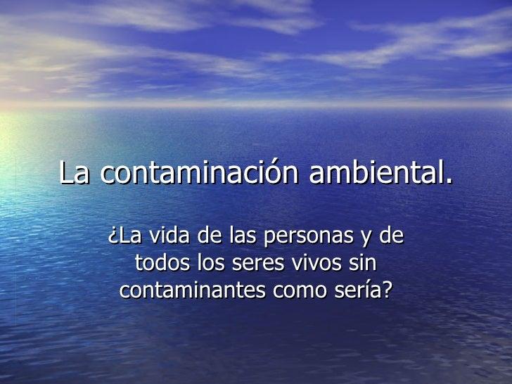 La contaminación ambiental. ¿La vida de las personas y de todos los seres vivos sin contaminantes como sería?