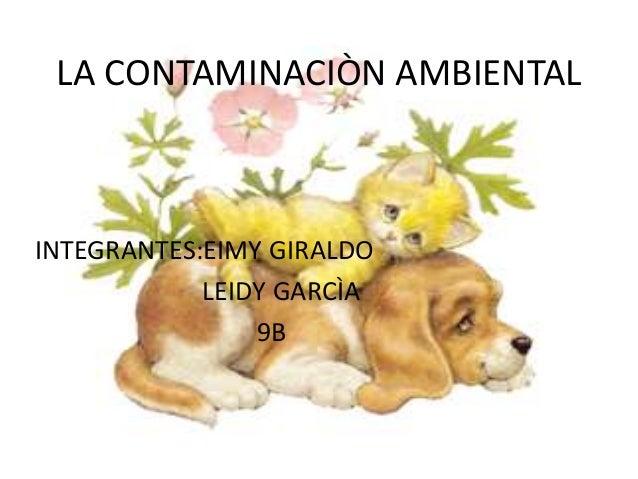 LA CONTAMINACIÒN AMBIENTAL INTEGRANTES:EIMY GIRALDO LEIDY GARCÌA 9B