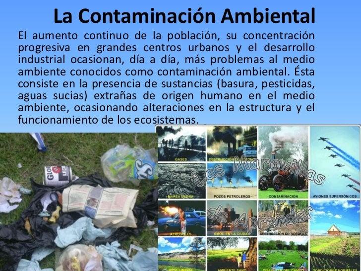La Contaminación Ambiental<br />El aumento continuo de la población, su concentración progresiva en grandes centros urbano...
