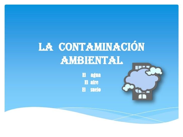 La contaminación   ambiental      El agua       El aire      El suelo