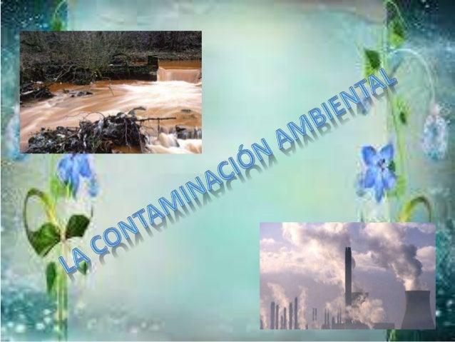 ¿Qué es la contaminación ambiental? Se denomina contaminación ambiental a la presencia en el ambiente de cualquier agente ...