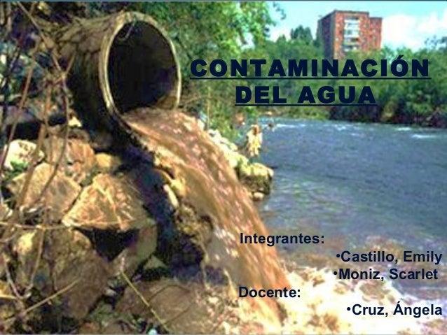 CONTAMINACIÓN  DEL AGUA  Integrantes:                  •Castillo, Emily                 •Moniz, Scarlet  Docente:         ...