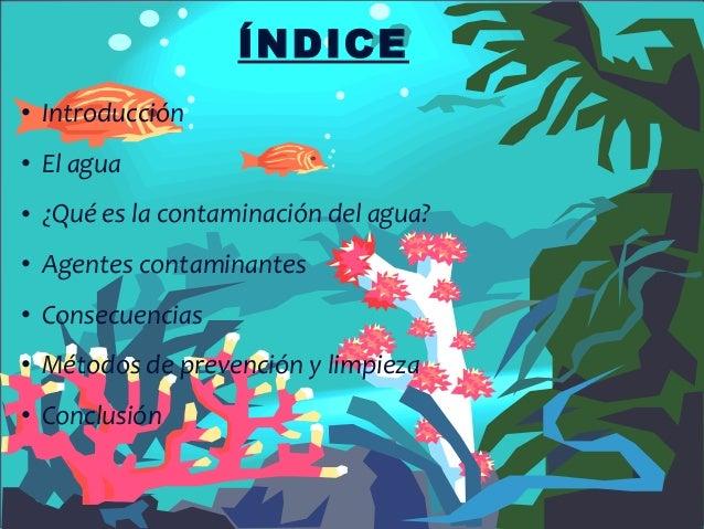 ÍNDICE• Introducción• El agua• ¿Qué es la contaminación del agua?• Agentes contaminantes• Consecuencias• Métodos de preven...