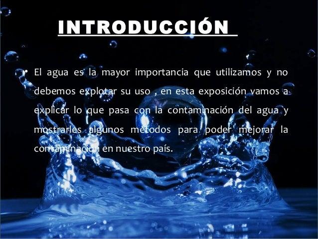 INTRODUCCIÓN• El agua es la mayor importancia que utilizamos y no debemos explotar su uso , en esta exposición vamos a exp...