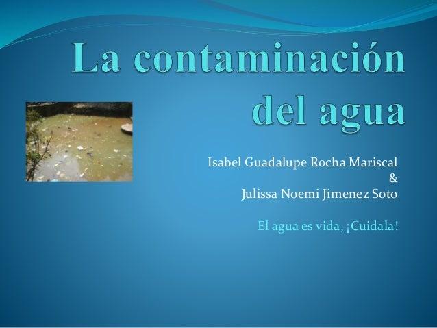 Isabel Guadalupe Rocha Mariscal & Julissa Noemi Jimenez Soto El agua es vida, ¡Cuidala!