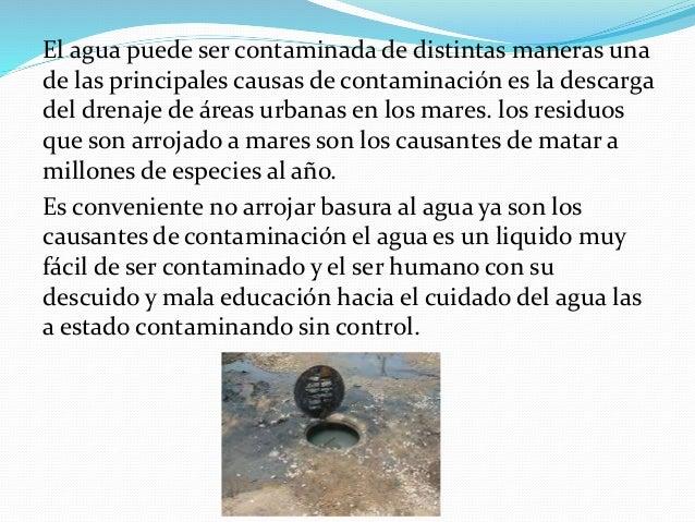 El agua puede ser contaminada de distintas maneras una de las principales causas de contaminación es la descarga del drena...