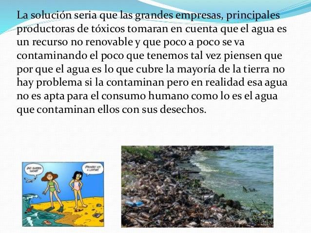 La solución seria que las grandes empresas, principales productoras de tóxicos tomaran en cuenta que el agua es un recurso...