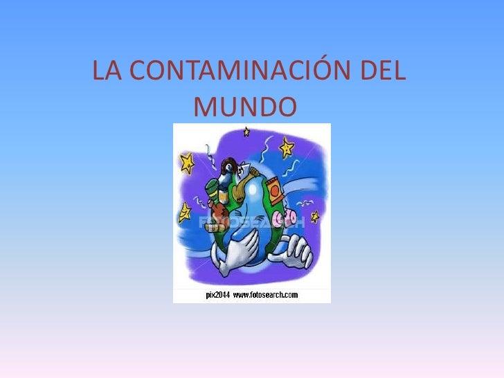 LA CONTAMINACIÓN DEL MUNDO<br />