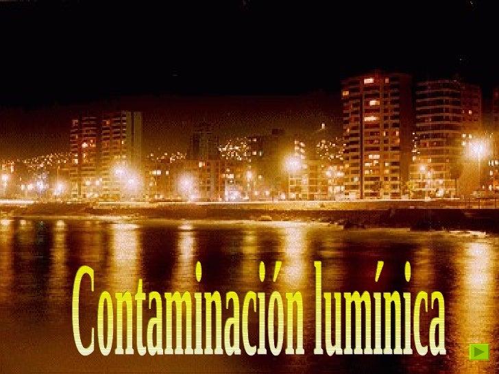 ¿Qué es?  La contaminación lumínica es el brillo o resplandor de luz en el cielo nocturno producido por la reflexión y dif...