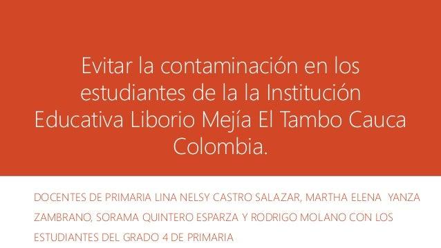 Evitar la contaminación en los estudiantes de la la Institución Educativa Liborio Mejía El Tambo Cauca Colombia. DOCENTES ...