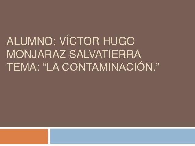 """ALUMNO: VÍCTOR HUGO MONJARAZ SALVATIERRA TEMA: """"LA CONTAMINACIÓN."""""""