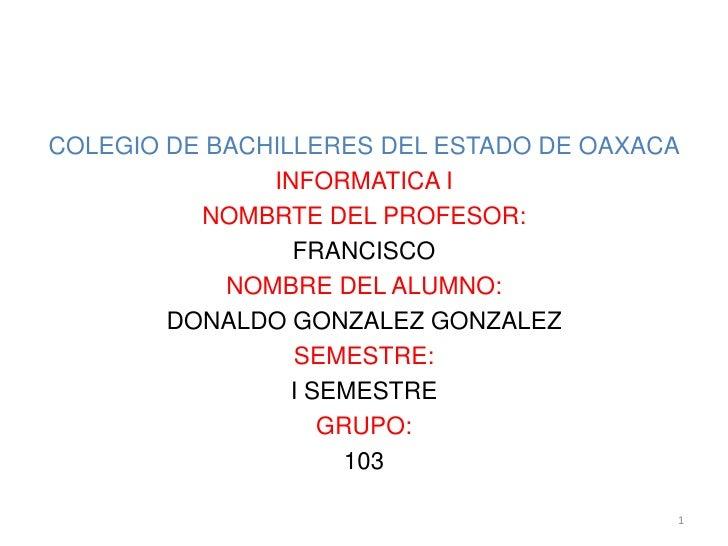 COLEGIO DE BACHILLERES DEL ESTADO DE OAXACA<br />INFORMATICA I<br />NOMBRTE DEL PROFESOR:<br />FRANCISCO<br />NOMBRE DEL A...