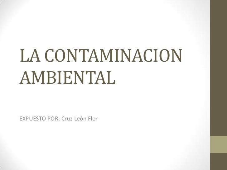 LA CONTAMINACIONAMBIENTALEXPUESTO POR: Cruz León Flor