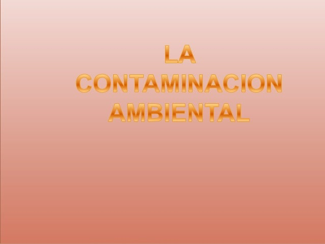 QUE ES LA CONTAMINACIÓN AMBIENTAL   La contaminación ambiental a la presencia en el ambiente de cualquier agente (físico,...