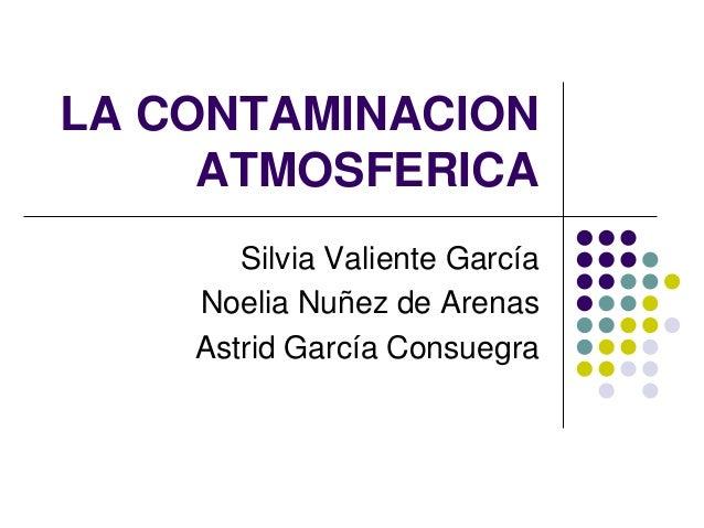 LA CONTAMINACION     ATMOSFERICA       Silvia Valiente García    Noelia Nuñez de Arenas    Astrid García Consuegra