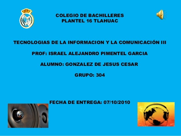 COLEGIO DE BACHILLERES PLANTEL 16 TLAHUAC TECNOLOGIAS DE LA INFORMACION Y LA COMUNICACIÓN III PROF: ISRAEL ALEJANDRO PIMEN...