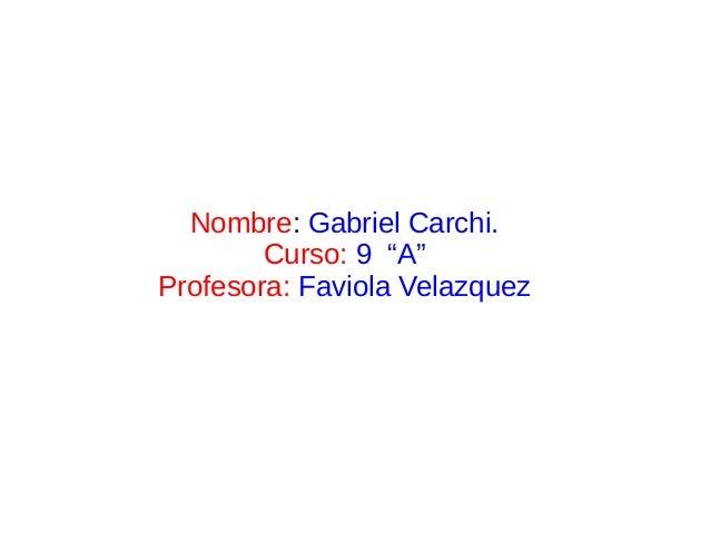 """Nombre: Gabriel Carchi.        Curso: 9 """"A""""Profesora: Faviola Velazquez"""