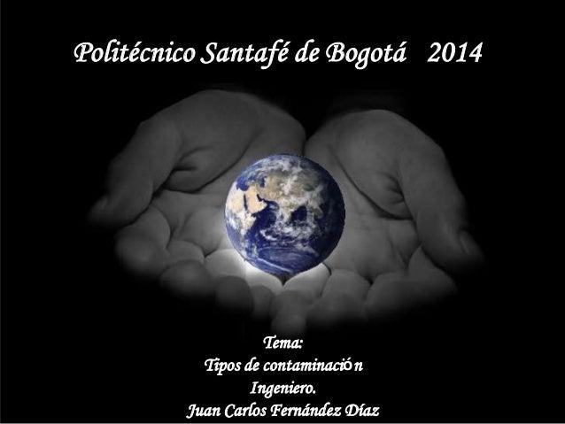 Politécnico Santafé de Bogotá6 2014 7 Tema: Tipos de contaminación Ingeniero. Juan Carlos Fernández Díaz