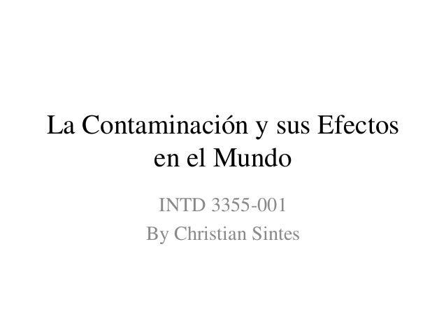 La Contaminación y sus Efectos        en el Mundo         INTD 3355-001        By Christian Sintes