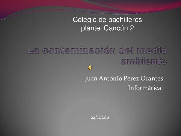 Colegio de bachilleres  plantel Cancún 2   Juan Antonio Pérez Orantes.                 Informática 1     22/11/2011