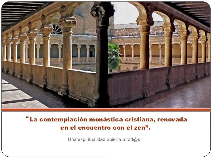 """"""" La contemplación monástica cristiana, renovada en el encuentro con el zen"""".  <ul><li>Una espiritualidad abierta a tod@s ..."""