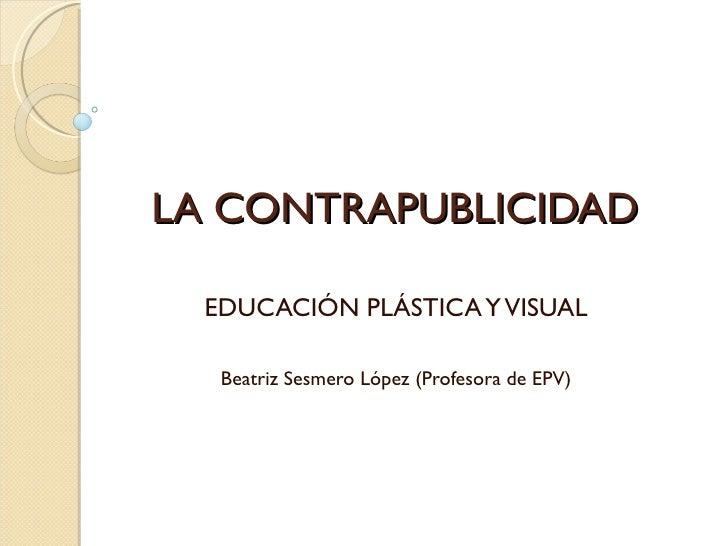 LA CONTRAPUBLICIDAD  EDUCACIÓN PLÁSTICA Y VISUAL   Beatriz Sesmero López (Profesora de EPV)