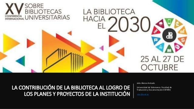 LA CONTRIBUCIÓN DE LA BIBLIOTECA AL LOGRO DE LOS PLANES Y PROYECTOS DE LA INSTITUCIÓN Julio Alonso Arévalo Universidad de ...