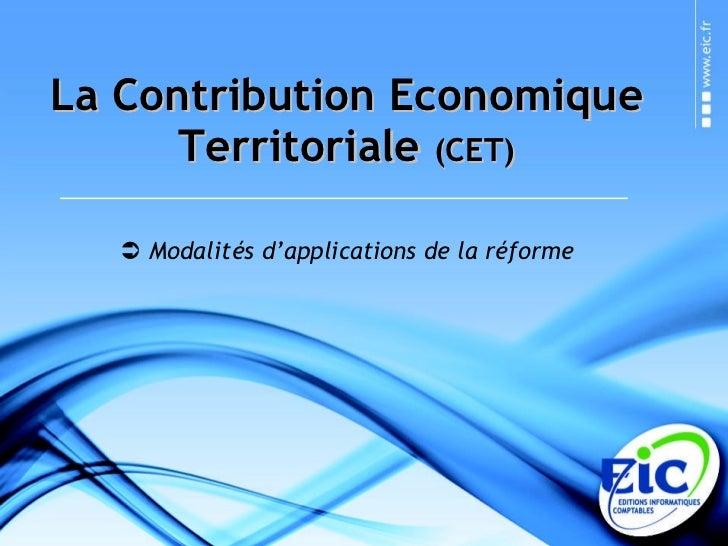 La Contribution Economique Territoriale  (CET) <ul><li>Modalités d'applications de la réforme </li></ul>