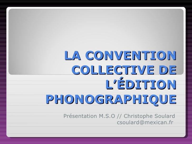 LA CONVENTION COLLECTIVE DE L'ÉDITION PHONOGRAPHIQUE Présentation M.S.O // Christophe Soulard csoulard@mexican.fr