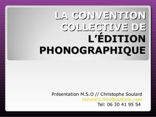 LA CONVENTIONLA CONVENTION COLLECTIVE DECOLLECTIVE DE L'ÉDITIONL'ÉDITION PHONOGRAPHIQUEPHONOGRAPHIQUE Présentation M.S.O /...
