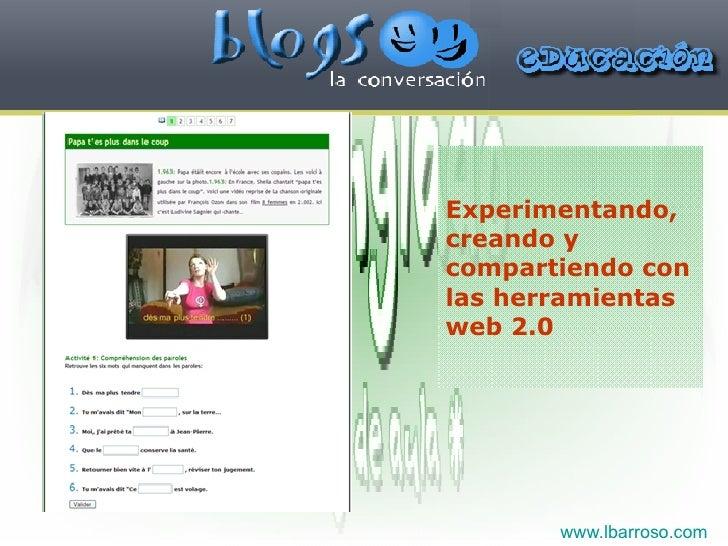 Experimentando, creando y compartiendo con las herramientas web 2.0   www.lbarroso.com