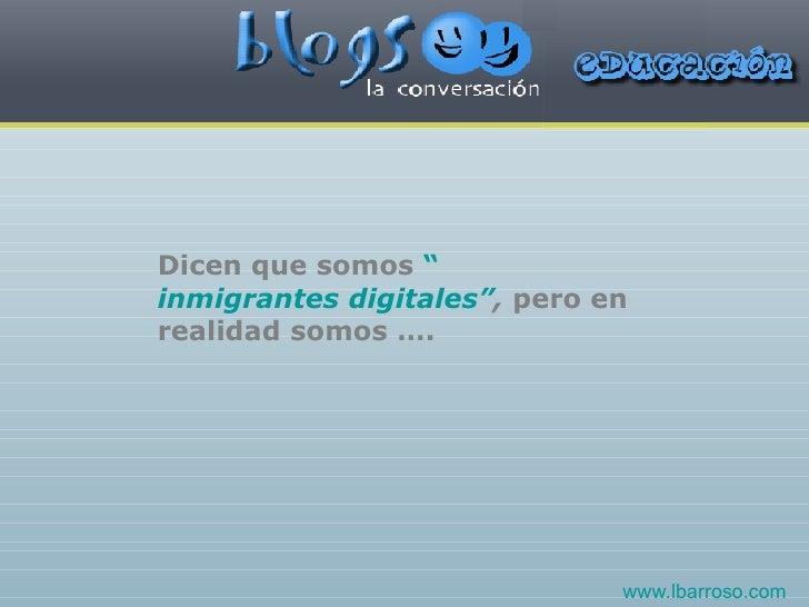 """Dicen que somos  """" inmigrantes digitales"""" ,  pero en realidad somos …. www.lbarroso.com"""