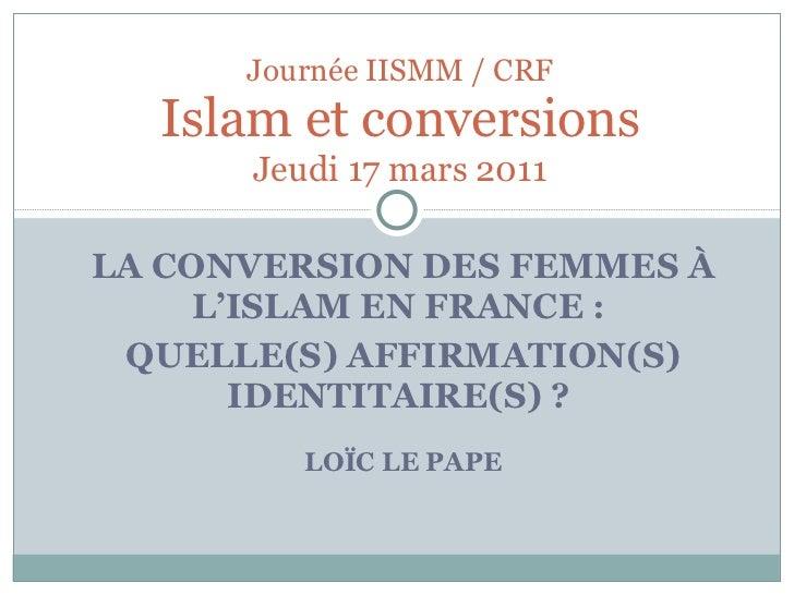 LA CONVERSION DES FEMMES À L'ISLAM EN FRANCE:  QUELLE(S) AFFIRMATION(S) IDENTITAIRE(S) ?  LOÏC LE PAPE Journée IISMM / CR...