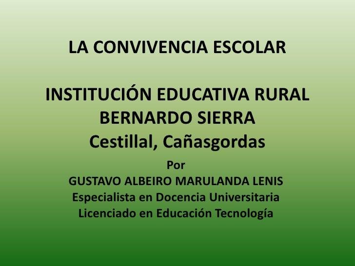 LA CONVIVENCIA ESCOLARINSTITUCIÓN EDUCATIVA RURAL BERNARDO SIERRACestillal, Cañasgordas<br />Por<br />GUSTAVO ALBEIRO MARU...