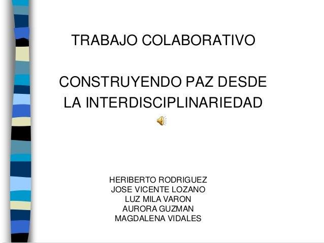 TRABAJO COLABORATIVO CONSTRUYENDO PAZ DESDE LA INTERDISCIPLINARIEDAD HERIBERTO RODRIGUEZ JOSE VICENTE LOZANO LUZ MILA VARO...