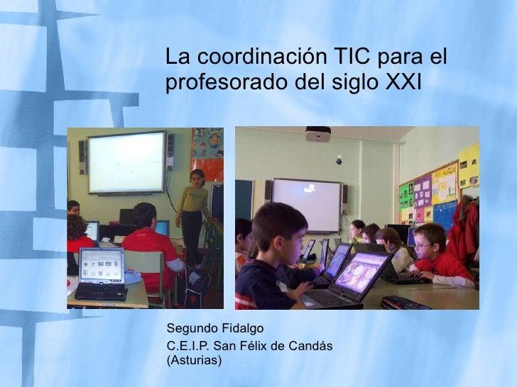 La coordinación TIC para el profesorado del siglo XXI Segundo Fidalgo C.E.I.P. San Félix de Candás (Asturias)