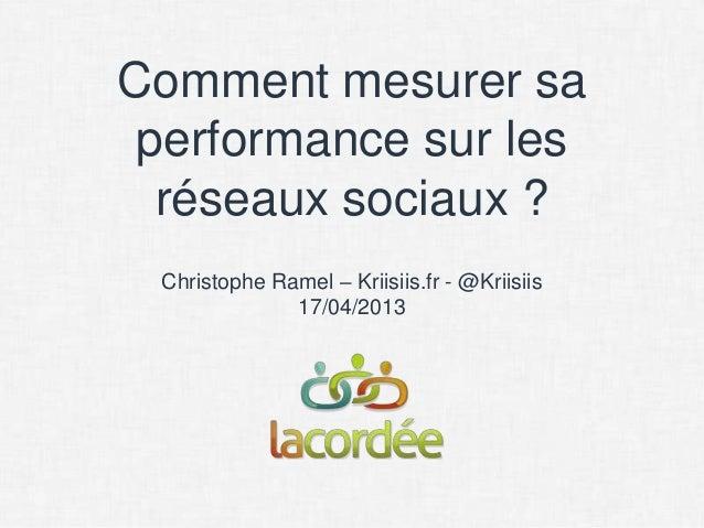 Comment mesurer sa performance sur les  réseaux sociaux ? Christophe Ramel – Kriisiis.fr - @Kriisiis              17/04/2013