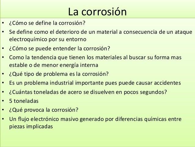 La corrosión • ¿Cómo se define la corrosión? • Se define como el deterioro de un material a consecuencia de un ataque elec...
