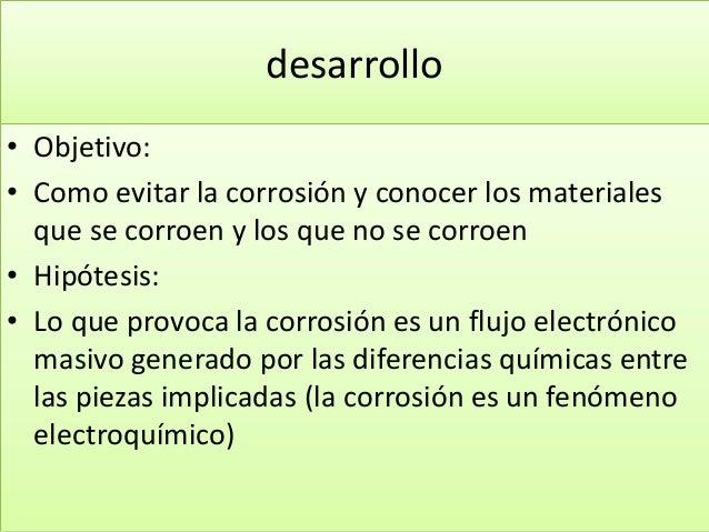 desarrollo • Objetivo: • Como evitar la corrosión y conocer los materiales que se corroen y los que no se corroen • Hipóte...