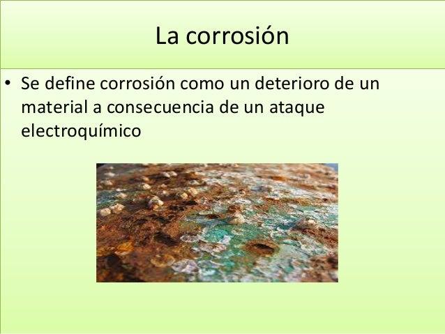 La corrosión • Se define corrosión como un deterioro de un material a consecuencia de un ataque electroquímico