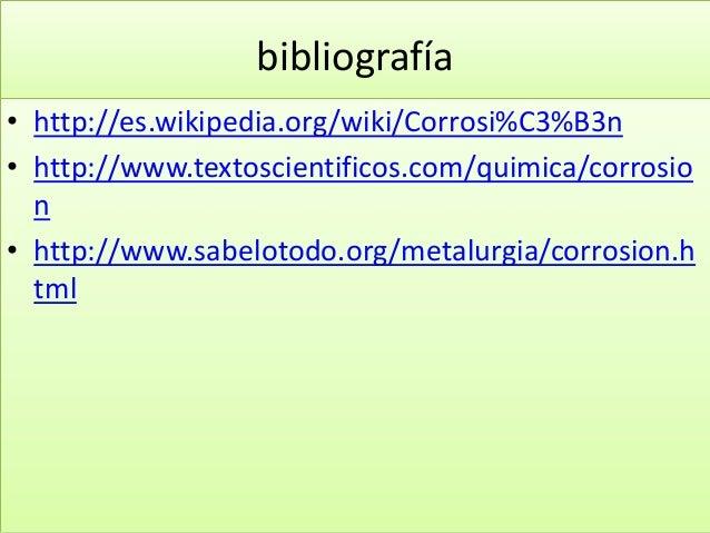 bibliografía • http://es.wikipedia.org/wiki/Corrosi%C3%B3n • http://www.textoscientificos.com/quimica/corrosio n • http://...
