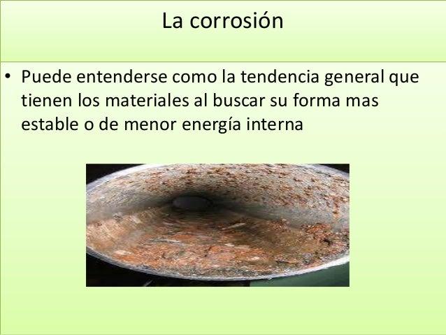La corrosión • Puede entenderse como la tendencia general que tienen los materiales al buscar su forma mas estable o de me...